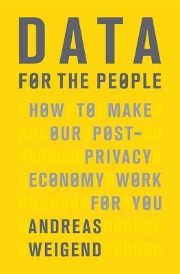 Data for the People : How to Make Our Post-Privacy Economy Work for You
