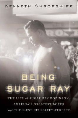 Being Sugar Ray : Sugar Ray Robinson, America's Greatest Boxer and First Celebrity Athlete