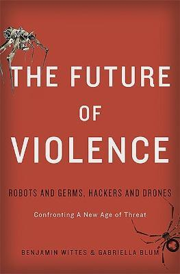 The Future of Violence : Robots and Germs, Hackers and Drones. Confronting A New Age of Threat