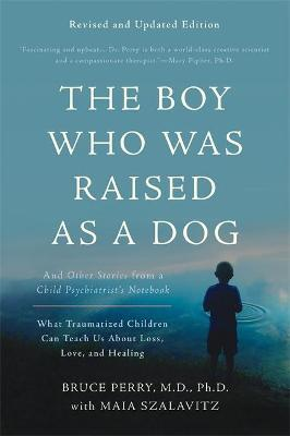 The Boy Who Was Raised as a Dog, 3rd Edition: And Other Stories from a Child Psychiatrist's Notebook--What Traumatized Children Can Teach Us About Loss, Love, and Healing