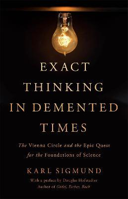 Exact Thinking in Demented Times : The Vienna Circle and the Epic Quest for the Foundations of Science