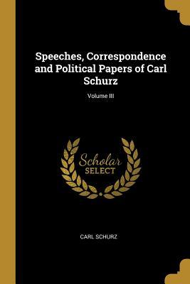 Speeches, Correspondence and Political Papers of Carl Schurz; Volume III