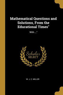 Mathematical Questions and Solutions, from the Educational Times  With ...