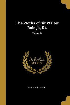The Works of Sir Walter Ralegh, Kt.; Volume IV