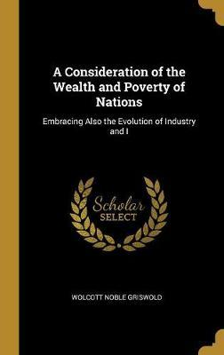 A Consideration of the Wealth and Poverty of Nations  Embracing Also the Evolution of Industry and I