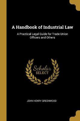 A Handbook of Industrial Law  A Practical Legal Guide for Trade Union Officers and Others