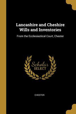 Lancashire and Cheshire Wills and Inventories : From the Ecclesiastical Court, Chester