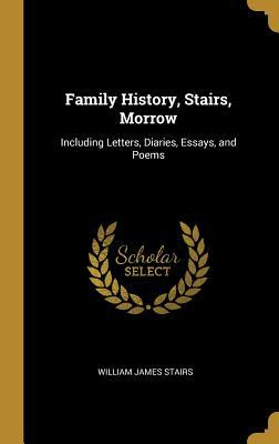 Family History, Stairs, Morrow  Including Letters, Diaries, Essays, and Poems