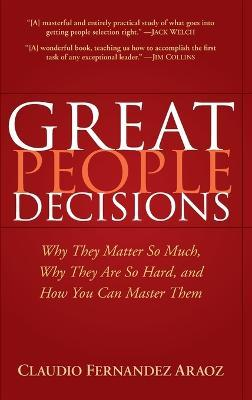 Great People Decisions  Why They Matter So Much, Why They are So Hard, and How You Can Master Them