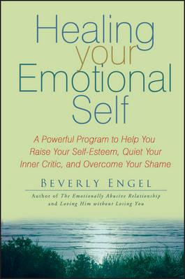 Healing Your Emotional Self : A Powerful Program to Help You Raise Your Self-Esteem, Quiet Your Inner Critic, and Overcome Your Shame
