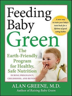 Feeding Baby Green : The Earth Friendly Program for Healthy, Safe Nutrition During Pregnancy, Childhood, and Beyond – Alan Greene