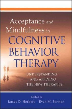 Acceptance and Mindfulness in Cognitive Behavior Therapy: Understanding and Applying the New Therapies