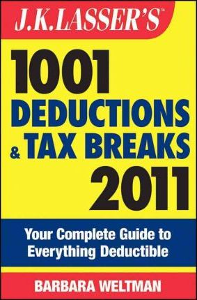 J. K. Lasser's 1001 Deductions and Tax Breaks 2011  Your Complete Guide to Everything Deductible