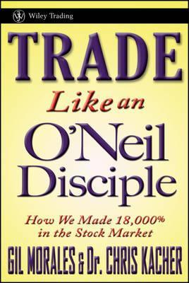 Trade Like an O'Neil Disciple : How We Made Over 18,000% in the Stock Market