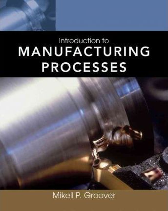 Introduction to Manufacturing Processes : Mikell P  Groover