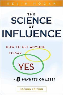 "The Science of Influence : How to Get Anyone to Say ""Yes"" in 8 Minutes or Less!"
