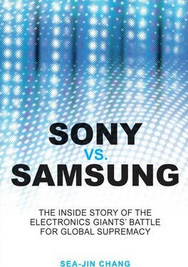 Sony Vs Samsung - the Inside Story of the Electronics' Giants Battle for Global Supremacy