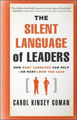 The Silent Language of Leaders : How Body Language Can Help--or Hurt--How You Lead