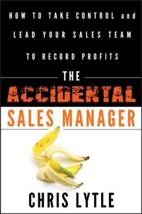 The Accidental Sales Manager : How to Take Control and Lead Your Sales Team to Record Profits