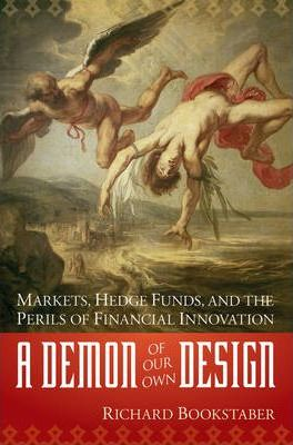 A Demon of Our Own Design  Markets, Hedge Funds, and the Perils of Financial Innovation