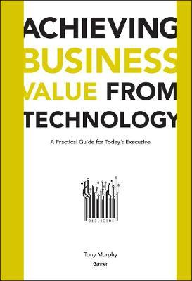 Achieving Business Value from Technology  A Practical Guide for Today's Executive
