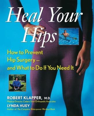 Heal Your Hips : How to Prevent Hip Surgery - and What to Do If You Need it