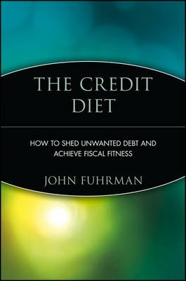 The Credit Diet  How to Shed Unwanted Debt and Achieve Fiscal Fitness