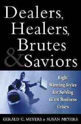 Dealers, Healers, Brutes, and Saviors  Eight Winning Styles for Solving Giant Business Crises