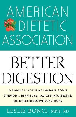 The American Dietetic Association Guide to Better Digestion : Choosing the Right Foods for Your Body – Leslie Bonci