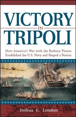 Victory in Tripoli  How America's War with the Barbary Pirates Established the U.S. Navy and Shaped a Nation
