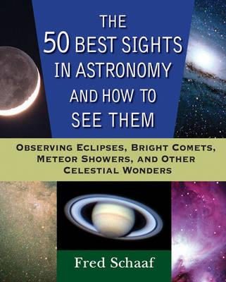 The 50 Best Sights in Astronomy, and How to See Them : Observing Eclipses, Bright Comets, Meteor Showers, and Other Celestial Wonders