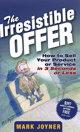 The Irresistible Offer : How to Sell Your Product or Service in 3 Seconds or Less