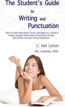 The Student's Guide to Writing and Punctuation: Advice to Assist High-School, Tertiary, and English as a Second or Foreign Language Learners When Writing Essays, Articles, Short-Stories, and Other Writing Compositions.