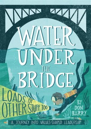 Water Under the Bridge  A Journey into Values-Shaped Leadership