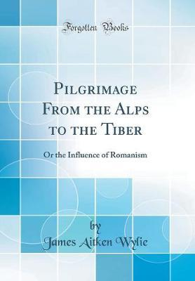 Pilgrimage from the Alps to the Tiber  Or the Influence of Romanism (Classic Reprint)