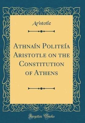 Athēna ōn Polite a Aristotle on the Constitution of Athens (Classic Reprint)