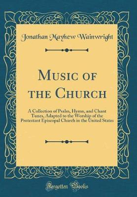 Music of the Church  A Collection of Psalm, Hymn, and Chant Tunes, Adapted to the Worship of the Protestant Episcopal Church in the United States (Classic Reprint)
