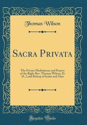 Sacra Privata  The Private Meditations and Prayers of the Right Rev. Thomas Wilson, D. D., Lord Bishop of Sodor and Man (Classic Reprint)