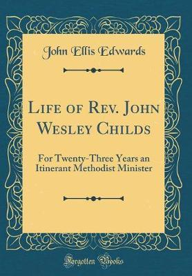 Life of Rev. John Wesley Childs  For Twenty-Three Years an Itinerant Methodist Minister (Classic Reprint)