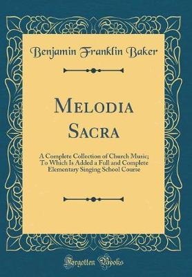 Melodia Sacra  A Complete Collection of Church Music; To Which Is Added a Full and Complete Elementary Singing School Course (Classic Reprint)