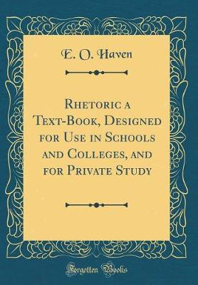 Rhetoric a Text-Book, Designed for Use in Schools and Colleges, and for Private Study (Classic Reprint)