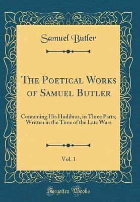 The Poetical Works of Samuel Butler, Vol. 1  Containing His Hudibras, in Three Parts; Written in the Time of the Late Wars (Classic Reprint)