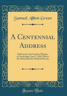 A Centennial Address  Delivered in the Sanders Theatre, at Cambridge, June 7, 1881, Before the Massachusetts Medical Society (Classic Reprint)