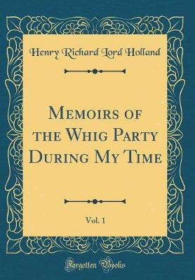 Memoirs of the Whig Party During My Time, Vol. 1 (Classic Reprint)