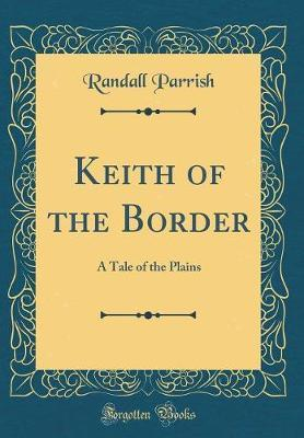 Keith of the Border  A Tale of the Plains (Classic Reprint)