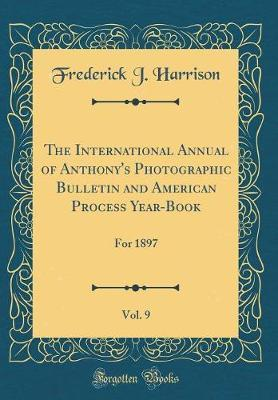 The International Annual of Anthony's Photographic Bulletin and American Process Year-Book, Vol. 9  For 1897 (Classic Reprint)