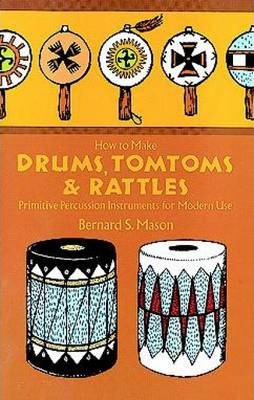 How to Make Drums, Tom-Toms & Rattles: Primitive Percussion Instruments for Modern Use