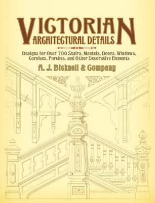 Victorian Architectural Details : Designs for Over 700 Stairs, Mantels, Doors, Windows, Cornices, Porches, and Other Decorative Elements