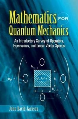 Mathematics for Quantum Mechanics  An Introductory Survey of Operators, Eigenvalues, and Linear Vector Spaces