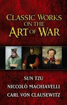 """Classic Works on the Art of War: WITH Sun-Tzu's """"The Art of War"""" AND Niccolo Machiavelli's """"The Art of War"""" AND Carl Von Clausewitz's """"Principles of War"""""""